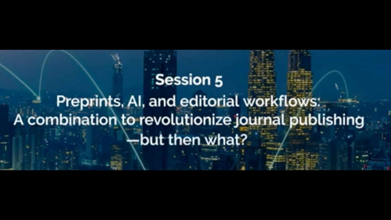 Session 5 - Preprints, AI and editorial workflows: A combination to revolutionize journal publishing